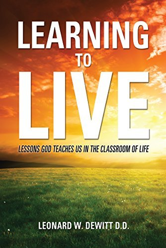 LEARNING TO LIVE: LESSONS GOD TEACHES US IN THE CLASSROOM OF LIFE  by  Leonard W. DeWitt D.D.