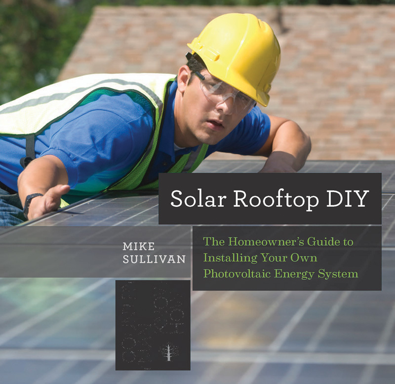 Solar Rooftop DIY: The Homeowners Guide to Installing Your Own Photovoltaic Energy System Mike Sullivan