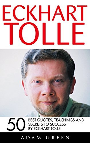 Eckhart Tolle: 50 Best Quotes, Teachings And Secrets To Success By Eckhart Tolle (The Power of Now, A New Earth) Adam Green