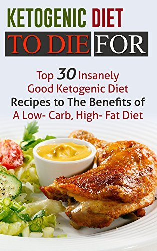 Ketogenic Diet To Die For: Top 30 Insanely Good Ketogenic Diet Recipes to The Benefits of A Low- Carb, High- Fat Diet (Free Bonus Books Included)  by  Jeanne K. Johnson