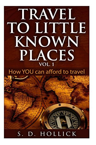 TRAVEL TO LITTLE KNOWN PLACES Vol. 1: How YOU Can Afford To Travel  by  S. Hollick
