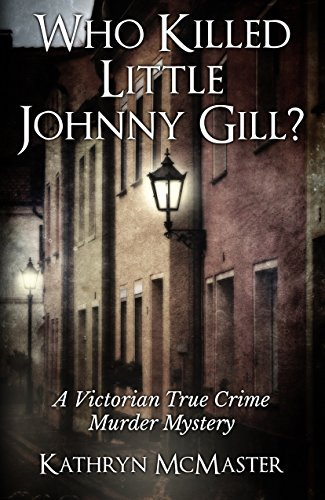 Who Killed Little Johnny Gill?: A Victorian True Crime Murder Mystery  by  Kathryn McMaster