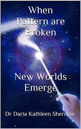 When Patterns areBroken New Worlds Emerge  by  Dr Daria Kathleen Sherman
