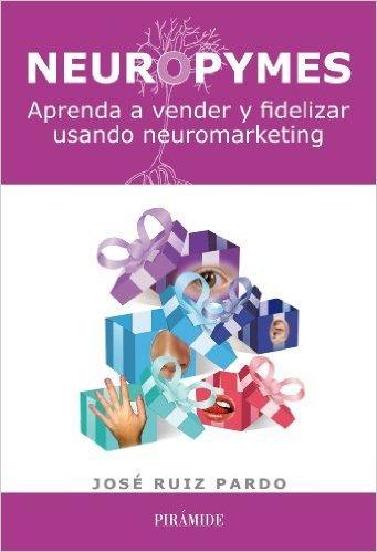 Neuropymes: aprenda a vender y fidelizar usando neuromarketing  by  José Ruiz Pardo
