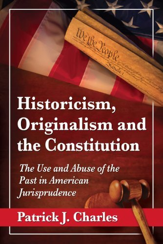 Historicism, Originalism and the Constitution: The Use and Abuse of the Past in American Jurisprudence  by  Patrick J Charles