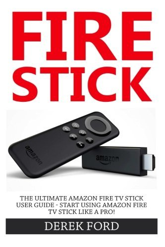 Fire Stick: The Ultimate Amazon Fire TV Stick User Guide - Start Using Amazon Fire TV Stick Like A Pro!  by  Derek Ford