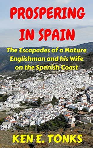 Prospering in Spain: The Escapades of a Mature Englishman and his Wife on the Spanish Coast Ken E Tonks