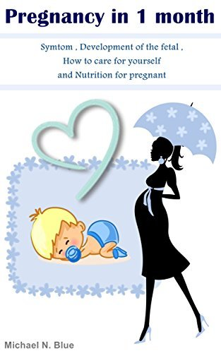 Pregnancy in 1 month: Symptom , Development of the fetal , How to care for yourself and Nutrition for pregnant Michael N. Blue