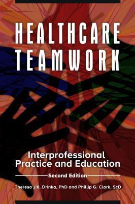 Healthcare Teamwork: Interprofessional Practice and Education, 2nd Edition Theresa J K Drinka