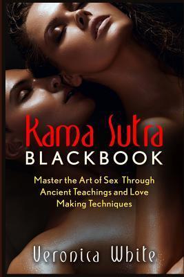 Kama Sutra: Kama Sutra Blackbook: Master the Art of Sex Through Ancient Teachings  by  Veronica White