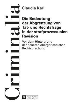 Die Bedeutung Der Abgrenzung Von Tat- Und Rechtsfrage in Der Strafprozessualen Revision  by  Claudia Karl