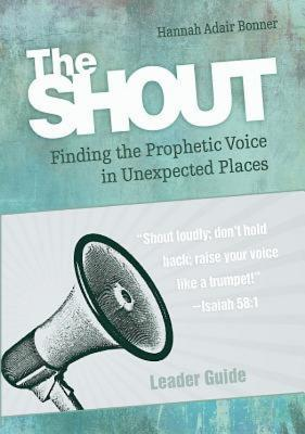 The Shout Leader Guide: Finding the Prophetic Voice in Unexpected Places Hannah Adair Bonner