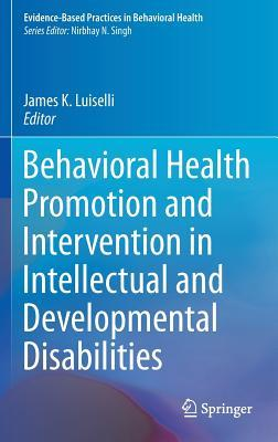 Behavioral Health Promotion and Intervention in Intellectual and Developmental Disabilities  by  James K Luiselli