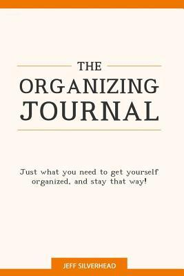 The Organizing Journal: Just What You Need to Get Yourself Organized, and Stay That Way!  by  Jeff Silverhead