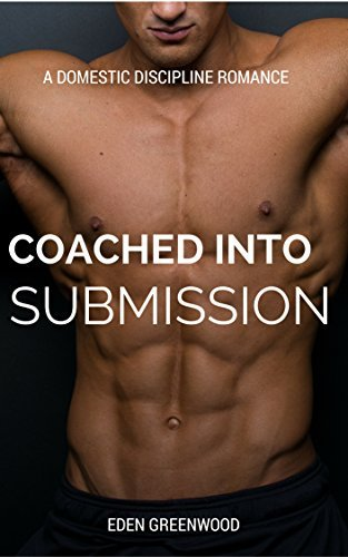 Coached Into Submission: A Domestic Discipline Romance (Erica and Chase Book 3) Eden Greenwood