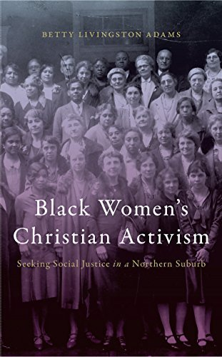 Black Womens Christian Activism: Seeking Social Justice in a Northern Suburb  by  Betty Livingston Adams