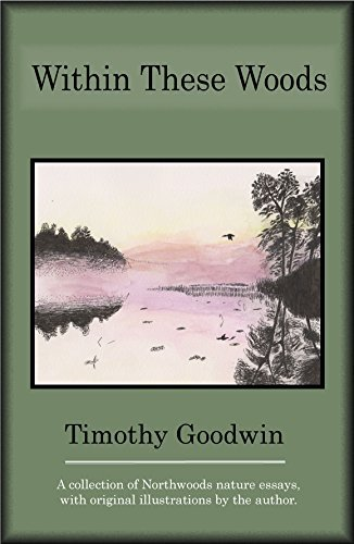 Within These Woods: A Collection of Northwoods Nature essays with Original illustrations  by  the Author by Timothy Goodwin